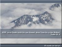 Psalm 36,6 HERR, deine Gnade reicht bis zum Himmel, deine Treue bis zu den Wolken!