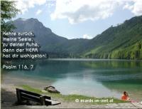 Mach' mal Pause. Psalm 116,7 Kehre zurück, meine Seele, zu deiner Ruhe, denn der Herr hat dir wohlgetan.