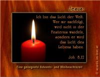 Johannes 8, 12 Jesus: Ich bin das Licht der Welt. Wer mir nachfolgt, wird nicht in der Finsternis wandeln, sondern er wird das Licht des Lebens haben. Eine gesegnete Advents- und Weihnachtszeit