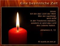 Eine besinnliche Zeit Johannes 8, 12 Jesus: Ich bin das Licht der Welt. Wer mir nachfolgt, wird nicht in der Finsternis wandeln, sondern er wird das Licht des Lebens haben.