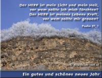 Ein gutes und schönes neues Jahr Psalm 27, 1 Der HERR ist mein Licht und mein Heil, vor wem sollte ich mich fürchten? Der HERR ist meines Lebens Kraft, vor wem sollte mir grauen?