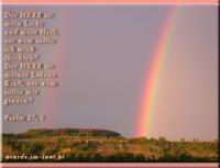 Psalm 27,1 Der HERR ist mein Licht und mein Heil, vor wem sollte ich mich fürchten? Der HERR ist meines Lebens Kraft, vor wem sollte mir grauen?