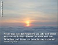 Psalm 139,9-10 Nähme ich Flügel der Morgenröte und ließe mich nieder am äußersten Ende des Meeres, so würde auch dort deine Hand mich führen und deine Rechte mich halten!