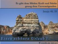 Einen schönen Urlaub! Jesaja 40,29 Er gibt dem Müden Kraft und Stärke genug dem Unvermögenden.