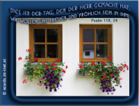 Psalm 118,24 Dies ist der Tag, den der HERR gemacht hat; wir wollen uns freuen und fröhlich sein in ihm!
