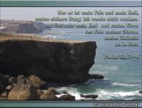 Psalm 62,7+8 Nur er ist mein Fels und mein Heil, meine sichere Burg; ich werde nicht wanken. Auf Gott ruht mein Heil und meine Ehre; der Fels meiner Stärke, meine Zuflucht ist in Gott.