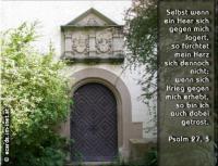 Psalm 27,3 Selbst wenn ein Heer sich gegen mich lagert, so fürchtet mein Herz sich dennoch nicht; wenn sich Krieg gegen mich erhebt, so bin ich auch dabei getrost.
