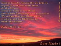 Gute Nacht! Psalm 103, 11-13 Denn so hoch der Himmel über der Erde ist, so groß ist seine Gnade über denen, die ihn fürchten; so fern der Osten ist vom Westen, hat er unsere Übertretungen von uns entfernt. Wie sich ein Vater über Kinder erbarmt, so erbarmt sich der HERR über die, welche ihn fürchten.
