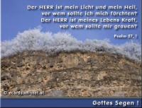 Gottes Segen! Psalm 27,1 Der HERR ist mein Licht und mein Heil, vor wem sollte ich mich fürchten? Der HERR ist meines Lebens Kraft, vor wem sollte mir grauen?