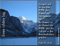 Einen schönen Tag.  Psalm 115, 15-16 Gesegnet seid ihr von dem HERRN, der Himmel und Erde gemacht hat. Der Himmel ist der Himmel des HERRN; aber die Erde hat er den Menschenkindern gegeben.